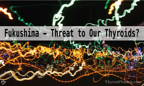 Fukushima - A Threat to Our Thyroids?