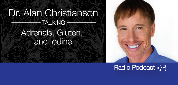 Ep. 24 Dr.-Alan-Christianson-On-The-Adrenals-Gluten-And Iodine