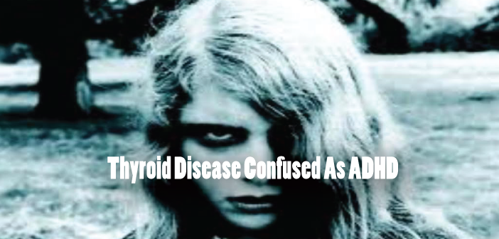 Thyroid-Disease-Confused-As-ADHD-And-Improperly-Treated